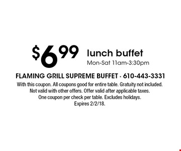 $6.99 lunch buffet Mon-Sat 11am-3:30pm. With this coupon. All coupons good for entire table. Gratuity not included.Not valid with other offers. Offer valid after applicable taxes.One coupon per check per table. Excludes holidays. Expires 2/2/18.