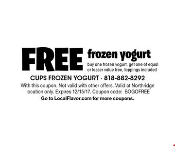 FREE frozen yogurt. Buy one frozen yogurt, get one of equal or lesser value free, toppings included. With this coupon. Not valid with other offers. Valid at Northridge location only. Expires 12/15/17. Coupon code:BOGOFREE Go to LocalFlavor.com for more coupons.