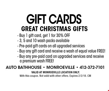 Gift cards. Great christmas gifts. 3 and 5 packs available in all washes, Pre-paid gift cards on all upgraded services, Buy any gift card and receive a wash of equal value free!, Buy any pre-paid card on upgraded services and receive a premium wash FREE! VALID AT MONROEVILLE LOCATION ONLY. With this coupon. Not valid with other offers. Expires 2/2/18. CM