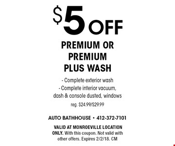 $5 off premium or premium plus wash. Complete exterior wash, Complete interior vacuum, dash & console dusted, windows. Reg. $24.99/$29.99. VALID AT MONROEVILLE LOCATION ONLY. With this coupon. Not valid with other offers. Expires 2/2/18. CM
