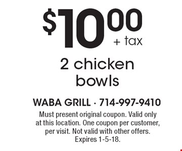 $10.00 + tax 2 chicken bowls. Must present original coupon. Valid only at this location. One coupon per customer, per visit. Not valid with other offers. Expires 1-5-18.