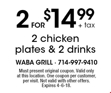 2 for $14.99 + tax 2 chicken plates & 2 drinks. Must present original coupon. Valid only at this location. One coupon per customer, per visit. Not valid with other offers. Expires 4-6-18.