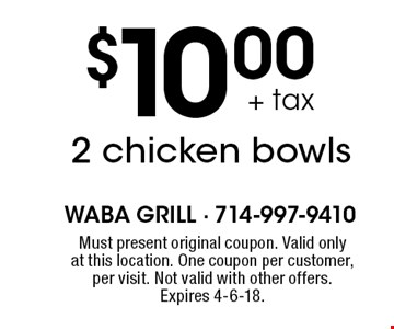 $10.00 + tax 2 chicken bowls. Must present original coupon. Valid only at this location. One coupon per customer, per visit. Not valid with other offers. Expires 4-6-18.