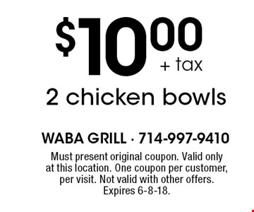 $10.00+tax 2 chicken bowls. Must present original coupon. Valid only at this location. One coupon per customer, per visit. Not valid with other offers. Expires 6-8-18.