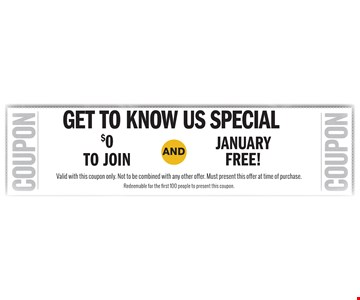 get to know us special $0TO JOINJanuary free!AND. Valid with this coupon only. Not to be combined with any other offer. Must present this offer at time of purchase. Redeemable for the first 100 people to present this coupon.
