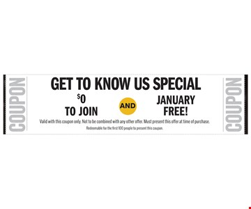get to know us special January free!$0TO JOINAND. Valid with this coupon only. Not to be combined with any other offer. Must present this offer at time of purchase. Redeemable for the first 100 people to present this coupon.