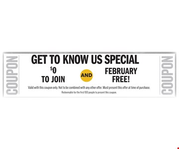 Get to know us special. $0 to join AND February free! Valid with this coupon only. Not to be combined with any other offer. Must present this offer at time of purchase. Redeemable for the first 100 people to present this coupon.