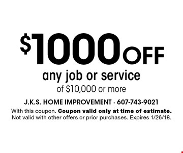 $1000 off any job or service of $10,000 or more. With this coupon. Coupon valid only at time of estimate. Not valid with other offers or prior purchases. Expires 1/26/18.