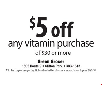 $5 off any vitamin purchase of $30 or more. With this coupon, one per day. Not valid with other offers or prior purchases. Expires 2/23/18.