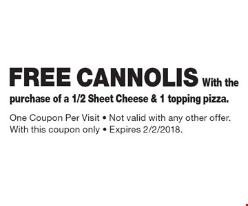 Free  cannolis with the purchase of a 1/2 sheet cheese & 1 topping pizza. One coupon per visit. Not valid with any other offer. With this coupon only . Expires 2/2/2018.