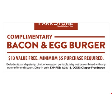 Complimentary Bacon & Egg Burger $13 value free. Minimum $5 purchase required.