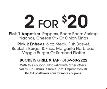 2 for $20 Pick 1 Appetizer: Poppers, Boom Boom Shrimp, Nachos, Cheese Stix Or Onion RingsPick 2 Entrees: 6 oz. Steak, Fish Basket, Bucket's Burger & Fries, Margarita Flatbread, Veggie Burger Or Seafood Platter. With this coupon. Not valid with other offers. Valid Sun.-Thurs. 11am-10pm. Expires 2/9/18.Go to LocalFlavor.com for more coupons.