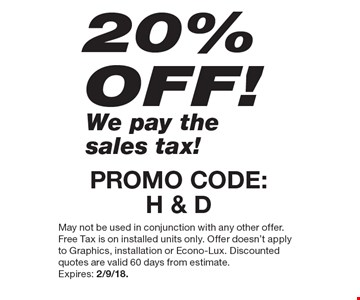 20% OFF! We pay the sales tax! PROMO CODE: H & D. May not be used in conjunction with any other offer. Free Tax is on installed units only. Offer doesn't apply to Graphics, installation or Econo-Lux. Discounted quotes are valid 60 days from estimate. Expires: 2/9/18.