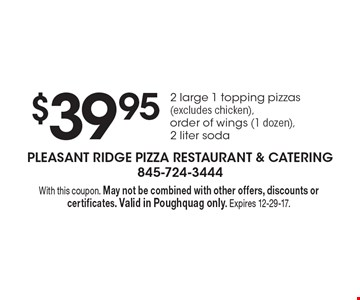 $39.95 2 large 1 topping pizzas (excludes chicken), order of wings (1 dozen), 2 liter soda. With this coupon. May not be combined with other offers, discounts or certificates. Valid in Poughquag only. Expires 12-29-17.