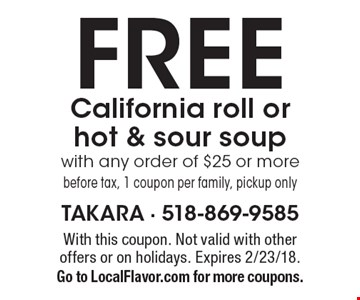 FREE California roll or hot & sour soup with any order of $25 or more before tax, 1 coupon per family, pickup only. With this coupon. Not valid with other offers or on holidays. Expires 2/23/18.Go to LocalFlavor.com for more coupons.