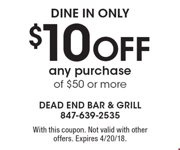 dine in only $10 Off any purchase of $50 or more. With this coupon. Not valid with other offers. Expires 4/20/18.
