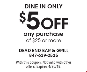 dine in only $5 Off any purchase of $25 or more. With this coupon. Not valid with other offers. Expires 4/20/18.