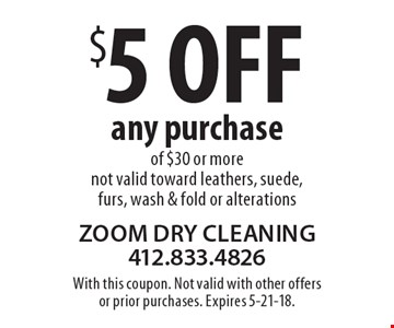 $5 off any purchase of $30 or more. Not valid toward leathers, suede, furs, wash & fold or alterations. With this coupon. Not valid with other offers or prior purchases. Expires 5-21-18.