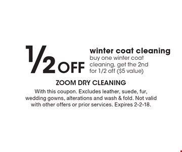 1/2 OFF winter coat cleaning. Buy one winter coat cleaning, get the 2nd for 1/2 off ($5 value). With this coupon. Excludes leather, suede, fur, wedding gowns, alterations and wash & fold. Not valid with other offers or prior services. Expires 2-2-18.