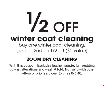 1/2 OFF winter coat cleaning - buy one winter coat cleaning, get the 2nd for 1/2 off ($5 value). With this coupon. Excludes leather, suede, fur, wedding gowns, alterations and wash & fold. Not valid with other offers or prior services. Expires 8-3-18.