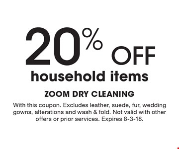 20% OFF household items. With this coupon. Excludes leather, suede, fur, wedding gowns, alterations and wash & fold. Not valid with other offers or prior services. Expires 8-3-18.