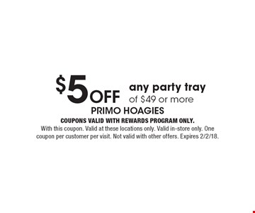 $5 Off any party tray of $49 or more. Coupons valid with Rewards Program only. With this coupon. Valid at these locations only. Valid in-store only. One coupon per customer per visit. Not valid with other offers. Expires 2/2/18.