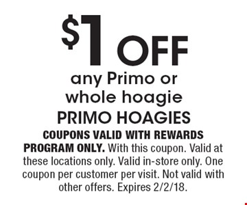 $1 Off any Primo or whole hoagie. Coupons valid with Rewards Program only. With this coupon. Valid at these locations only. Valid in-store only. One coupon per customer per visit. Not valid with other offers. Expires 2/2/18.