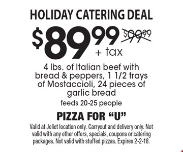 HOLIDAY CATERING DEAL. $89.99for  4 lbs. of Italian beef with bread & peppers, 1 1/2 trays of Mostaccioli, 24 pieces of garlic bread. feeds 20-25 people + tax. Valid at Joliet location only. Carryout and delivery only. Not valid with any other offers, specials, coupons or catering packages. Not valid with stuffed pizzas. Expires 2-2-18.