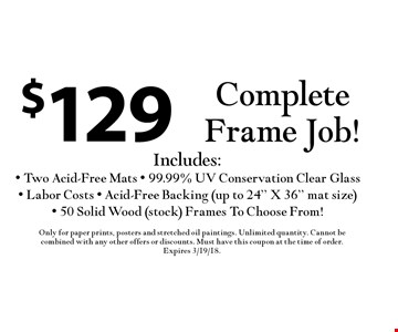 $129 Complete Frame Job! Includes: Two Acid-Free Mats - 99.99% UV Conservation Clear Glass - Labor Costs - Acid-Free Backing (up to 24