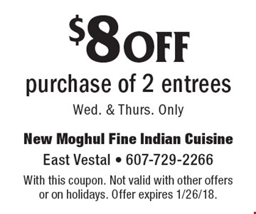 $8 off purchase of 2 entrees Wed. & Thurs. Only . With this coupon. Not valid with other offers or on holidays. Offer expires 1/26/18.