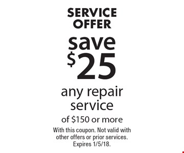 Service Offer save $25 any repair service of $150 or more. With this coupon. Not valid with other offers or prior services. Expires 1/5/18.