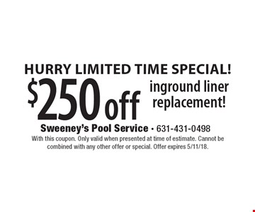 Hurry Limited Time Special! $250 off inground liner replacement!. With this coupon. Only valid when presented at time of estimate. Cannot be combined with any other offer or special. Offer expires 5/11/18.