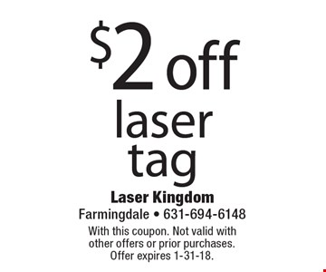 $2 off laser tag. With this coupon. Not valid with other offers or prior purchases. Offer expires 1-31-18.