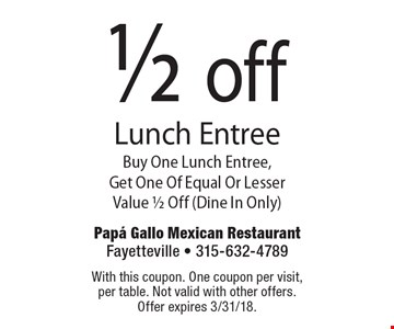 1/2 off Lunch Entree Buy One Lunch Entree, Get One Of Equal Or Lesser Value 1/2 Off (Dine In Only). With this coupon. One coupon per visit, per table. Not valid with other offers. Offer expires 3/31/18.