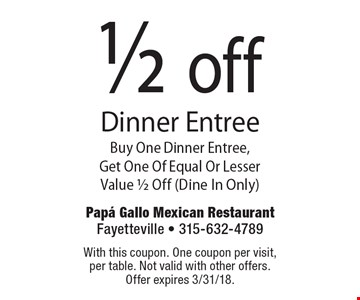 1/2 off Dinner Entree Buy One Dinner Entree, Get One Of Equal Or Lesser Value 1/2 Off (Dine In Only). With this coupon. One coupon per visit, per table. Not valid with other offers. Offer expires 3/31/18.