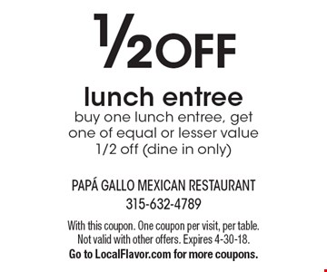 1/2OFF lunch entree. Buy one lunch entree, get one of equal or lesser value 1/2 off (dine in only). With this coupon. One coupon per visit, per table. Not valid with other offers. Expires 4-30-18.Go to LocalFlavor.com for more coupons.