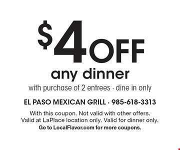 $4 Off any dinner with purchase of 2 entrees - dine in only. With this coupon. Not valid with other offers. Valid at LaPlace location only. Valid for dinner only. Go to LocalFlavor.com for more coupons.