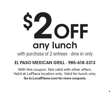 $2 Off any lunch with purchase of 2 entrees - dine in only. With this coupon. Not valid with other offers. Valid at LaPlace location only. Valid for lunch only. Go to LocalFlavor.com for more coupons.