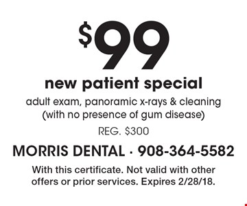 $99 new patient special. Adult exam, panoramic x-rays & cleaning (with no presence of gum disease). Reg. $300. With this certificate. Not valid with other offers or prior services. Expires 2/28/18.