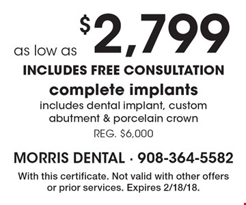 As low as $2,799 complete implants. Includes dental implant, custom abutment & porcelain crown. Reg. $6,000. INCLUDES FREE CONSULTATION. With this certificate. Not valid with other offers or prior services. Expires 2/18/18.