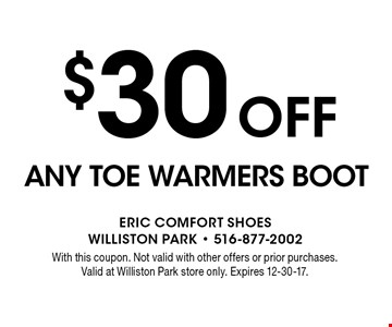 $30 Off ANY TOE WARMERS BOOT. With this coupon. Not valid with other offers or prior purchases. Valid at Williston Park store only. Expires 12-30-17.