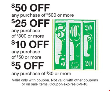 $5 OFF any purchase of $30 or more. $10 OFF any purchase of $50 or more. $25 OFF any purchase of $300 or more. $50 OFF any purchase of $500 or more. Valid only with coupon. Not valid with other coupons or on sale items. Coupon expires 6-9-18.