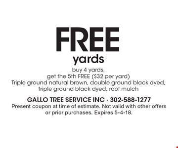 FREE yards. Buy 4 yards, get the 5th FREE ($32 per yard) Triple ground natural brown, double ground black dyed, triple ground black dyed, root mulch. Present coupon at time of estimate. Not valid with other offers or prior purchases. Expires 5-4-18.