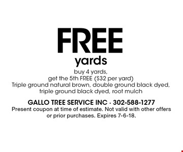 FREE yards buy 4 yards, get the 5th FREE ($32 per yard)Triple ground natural brown, double ground black dyed, triple ground black dyed, root mulch. Present coupon at time of estimate. Not valid with other offers or prior purchases. Expires 7-6-18.