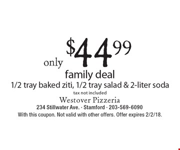 Only $44.99 family deal (Includes 1/2 tray baked ziti, 1/2 tray salad & 2-liter soda). Tax not included. With this coupon. Not valid with other offers. Offer expires 2/2/18.