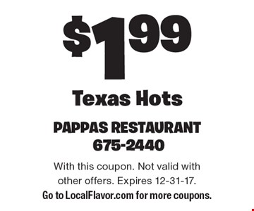 $1.99 Texas Hots. With this coupon. Not valid with other offers. Expires 12-31-17. Go to LocalFlavor.com for more coupons.