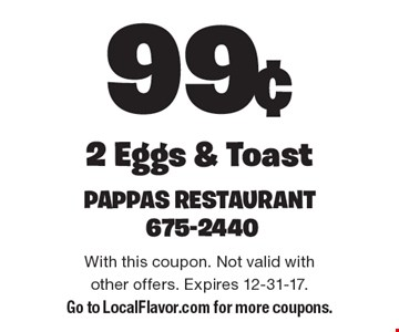 99¢ 2 Eggs & Toast. With this coupon. Not valid with other offers. Expires 12-31-17. Go to LocalFlavor.com for more coupons.