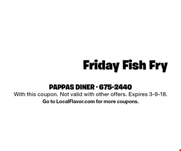 $8.99 Friday Fish Fry. With this coupon. Not valid with other offers. Expires 3-9-18. Go to LocalFlavor.com for more coupons.