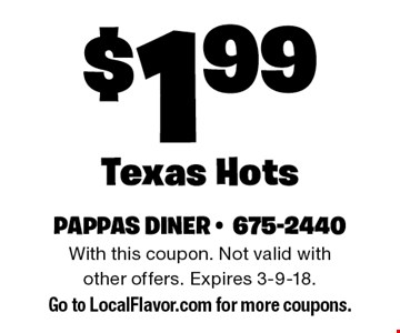 $1.99 Texas Hots. With this coupon. Not valid with other offers. Expires 3-9-18. Go to LocalFlavor.com for more coupons.
