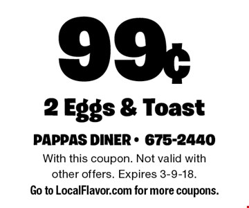 99¢ 2 Eggs & Toast. With this coupon. Not valid with other offers. Expires 3-9-18. Go to LocalFlavor.com for more coupons.